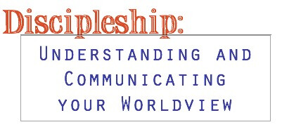 Discipleship: Understanding and Communicating your Worldview